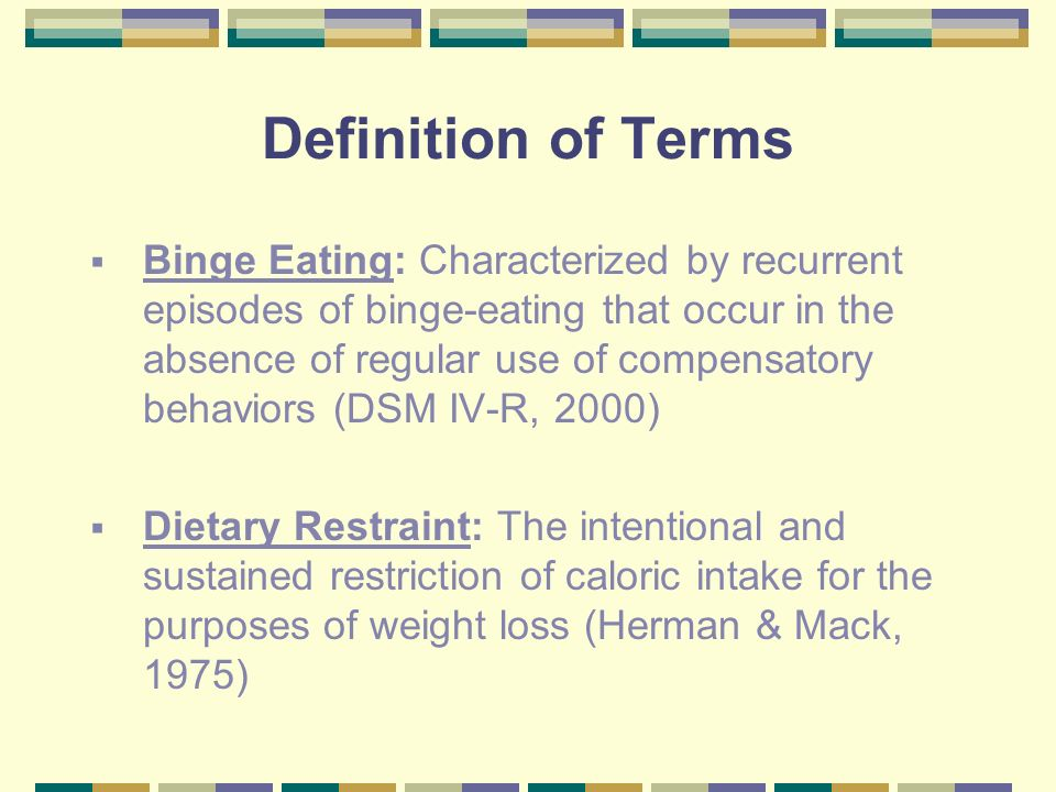 Definition of Terms Binge Eating: Characterized by recurrent episodes of binge-eating that occur in the absence of regular use of compensatory behavio