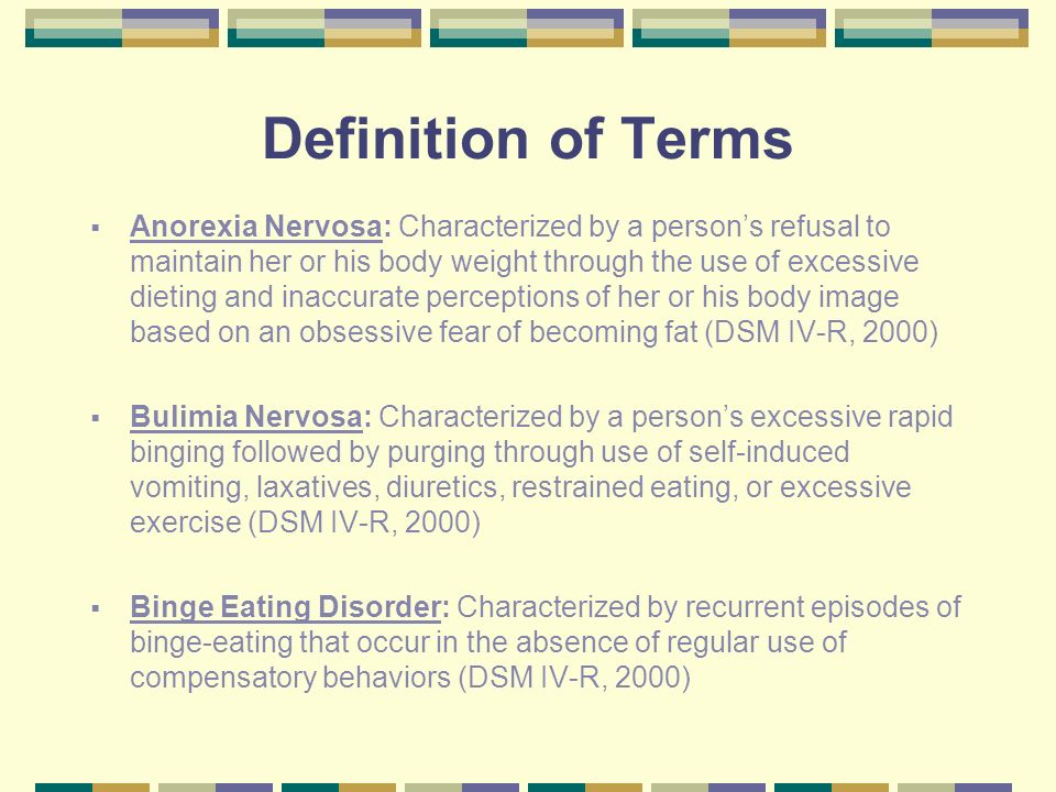 Definition of Terms Anorexia Nervosa: Characterized by a persons refusal to maintain her or his body weight through the use of excessive dieting and i