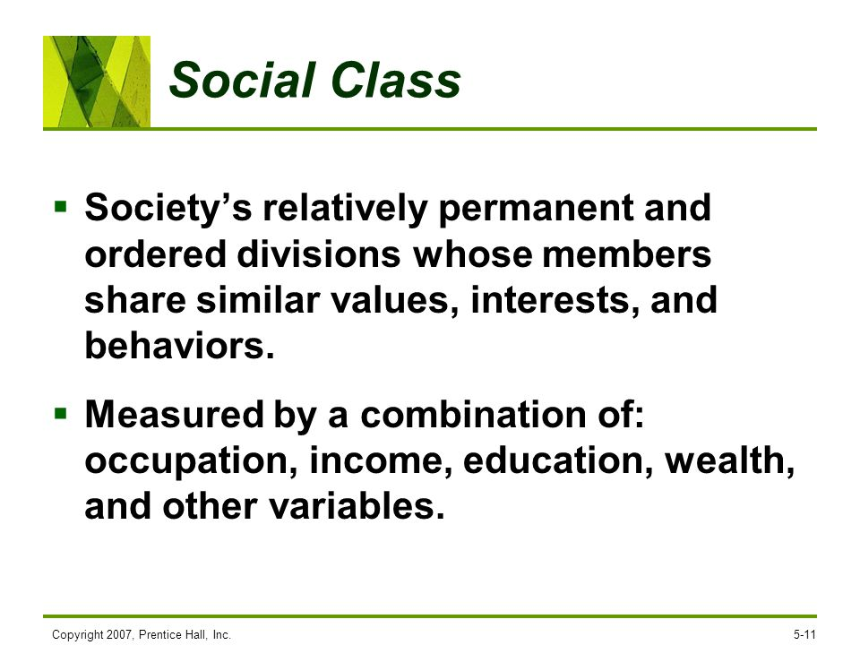 Copyright 2007, Prentice Hall, Inc.5-11 Social Class Societys relatively permanent and ordered divisions whose members share similar values, interests