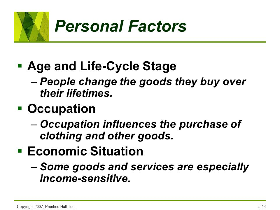 Copyright 2007, Prentice Hall, Inc.5-13 Personal Factors Age and Life-Cycle Stage –People change the goods they buy over their lifetimes. Occupation –