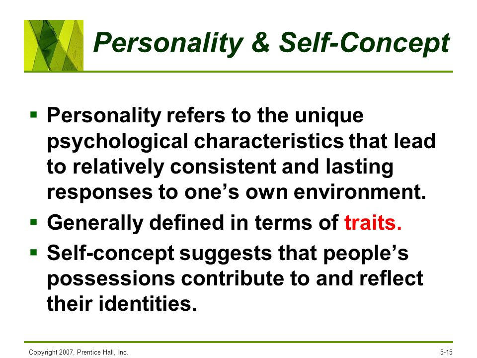 Copyright 2007, Prentice Hall, Inc.5-15 Personality & Self-Concept Personality refers to the unique psychological characteristics that lead to relativ