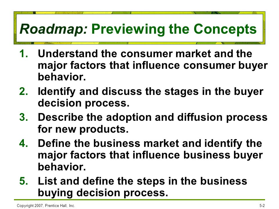 Roadmap: Previewing the Concepts Copyright 2007, Prentice Hall, Inc.5-2 1.Understand the consumer market and the major factors that influence consumer