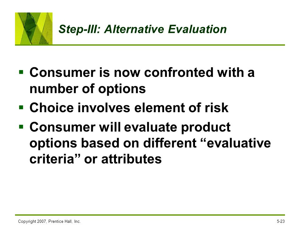 Step-III: Alternative Evaluation Consumer is now confronted with a number of options Choice involves element of risk Consumer will evaluate product op