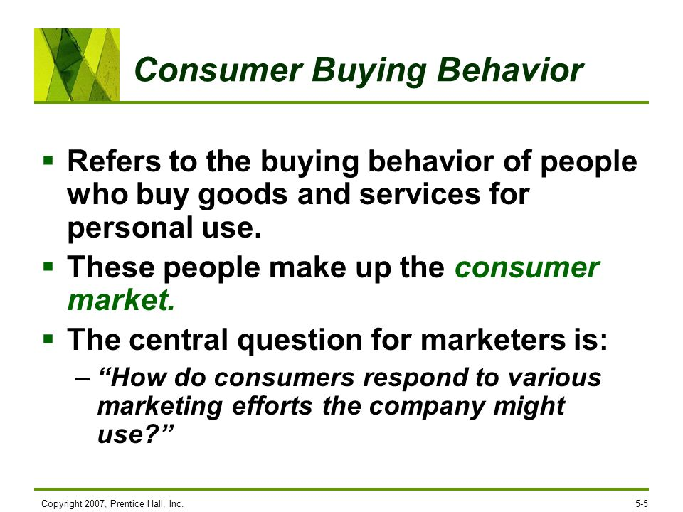 Copyright 2007, Prentice Hall, Inc.5-5 Consumer Buying Behavior Refers to the buying behavior of people who buy goods and services for personal use. T