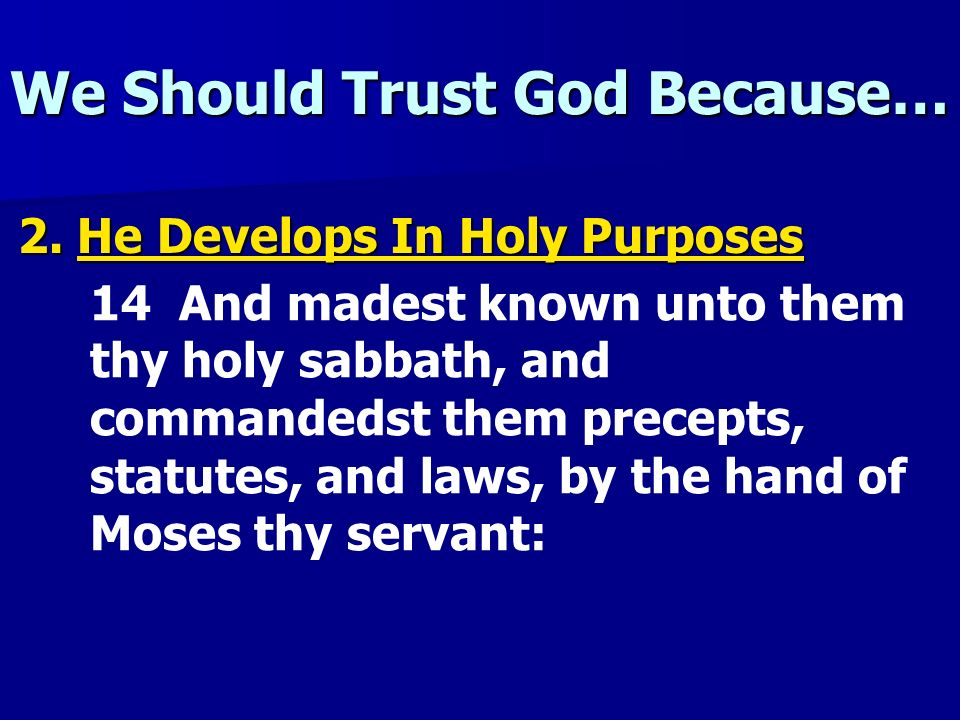 We Should Trust God Because… 2. He Develops In Holy Purposes 14 And madest known unto them thy holy sabbath, and commandedst them precepts, statutes,