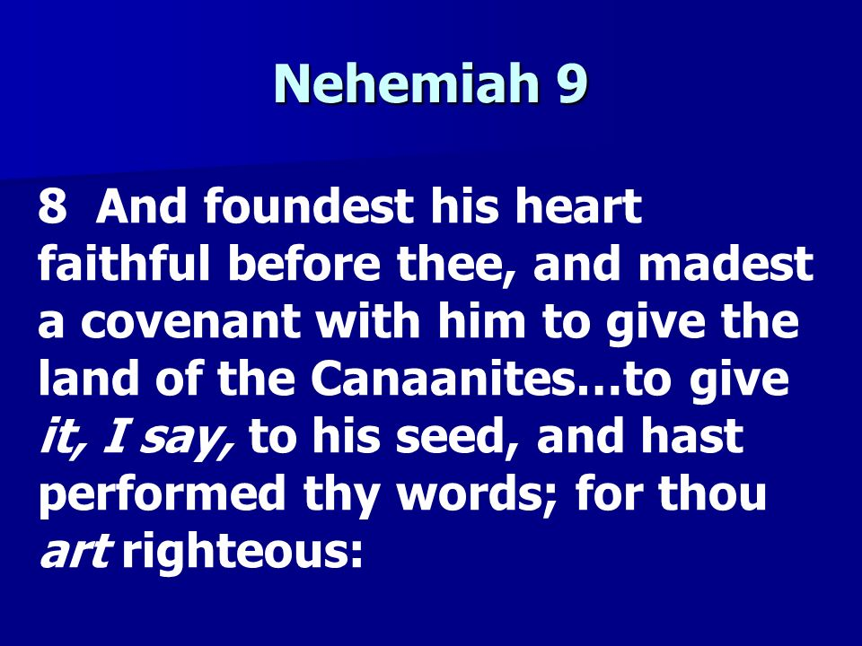 Nehemiah 9 8 And foundest his heart faithful before thee, and madest a covenant with him to give the land of the Canaanites…to give it, I say, to his
