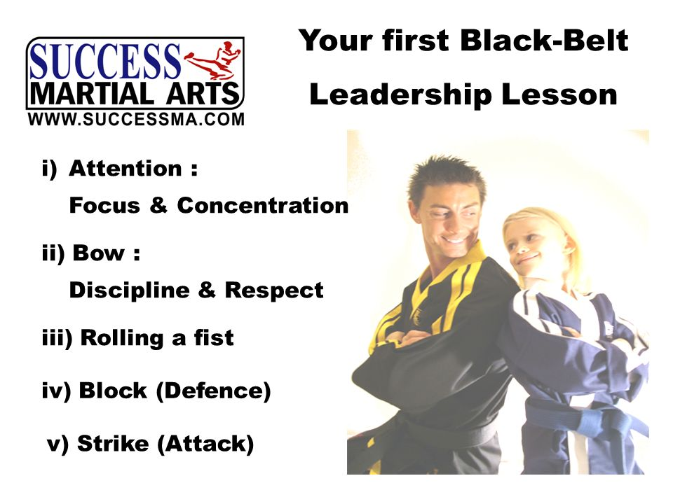 Your first Black-Belt Leadership Lesson i)Attention : Focus & Concentration iii) Rolling a fist iv) Block (Defence) v) Strike (Attack) ii) Bow : Discipline & Respect