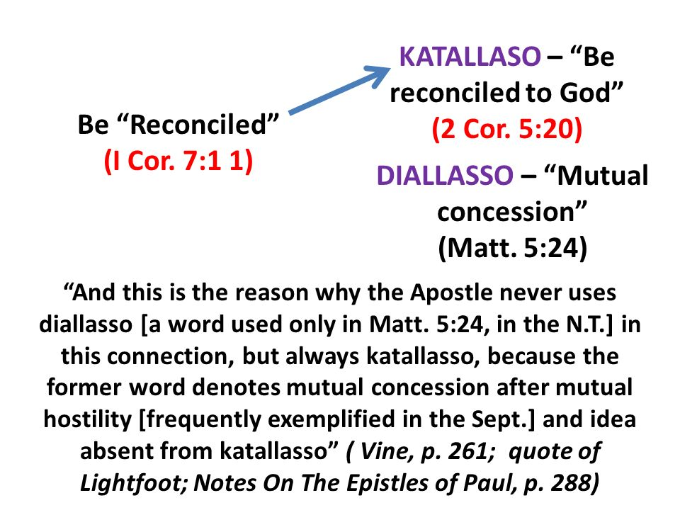 Be Reconciled (I Cor. 7:1 1) KATALLASO – Be reconciled to God (2 Cor. 5:20) DIALLASSO – Mutual concession (Matt. 5:24) And this is the reason why the