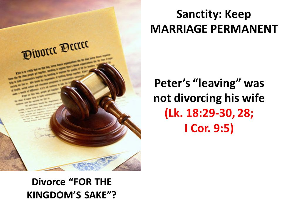 Divorce FOR THE KINGDOMS SAKE? Sanctity: Keep MARRIAGE PERMANENT Peters leaving was not divorcing his wife (Lk. 18:29-30, 28; I Cor. 9:5)