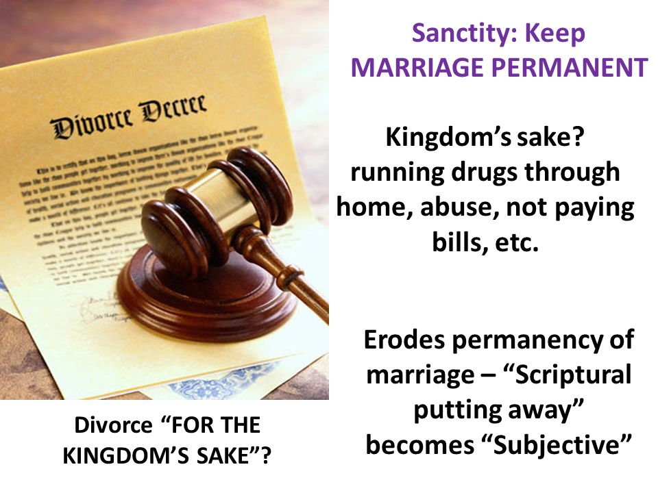 Divorce FOR THE KINGDOMS SAKE? Sanctity: Keep MARRIAGE PERMANENT Kingdoms sake? running drugs through home, abuse, not paying bills, etc. Erodes perma