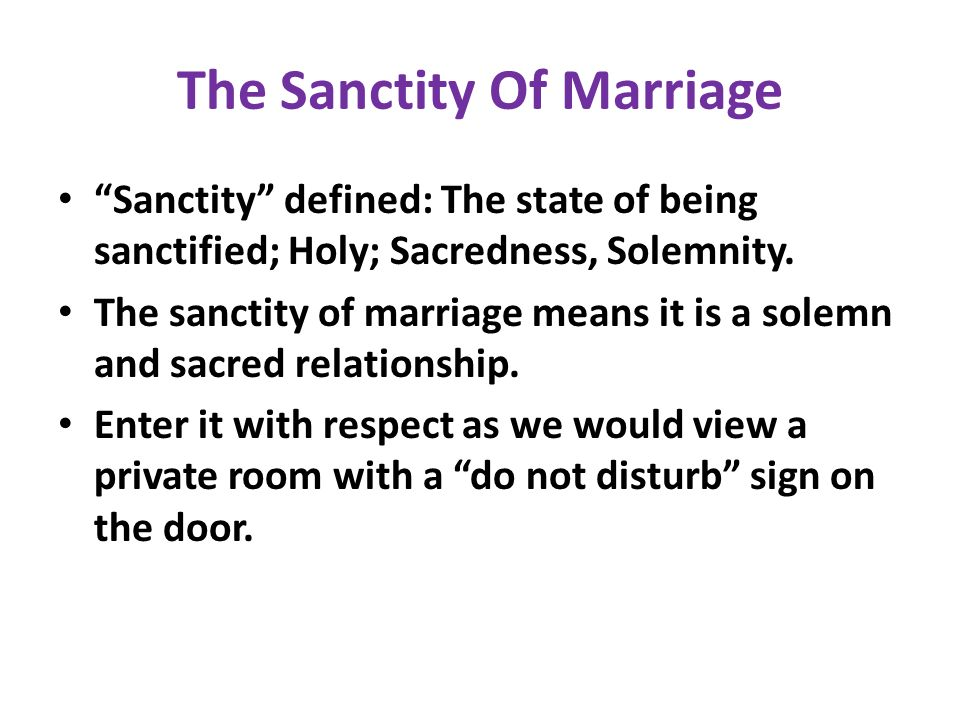 The Sanctity Of Marriage Sanctity defined: The state of being sanctified; Holy; Sacredness, Solemnity. The sanctity of marriage means it is a solemn a