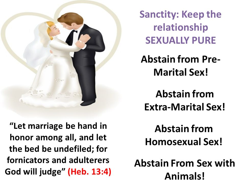 Let marriage be hand in honor among all, and let the bed be undefiled; for fornicators and adulterers God will judge (Heb. 13:4) Sanctity: Keep the re