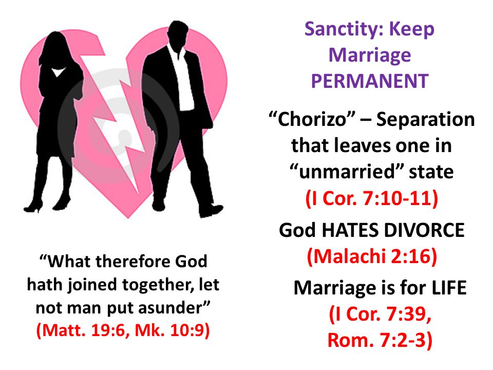 What therefore God hath joined together, let not man put asunder (Matt. 19:6, Mk. 10:9) Sanctity: Keep Marriage PERMANENT Chorizo – Separation that le