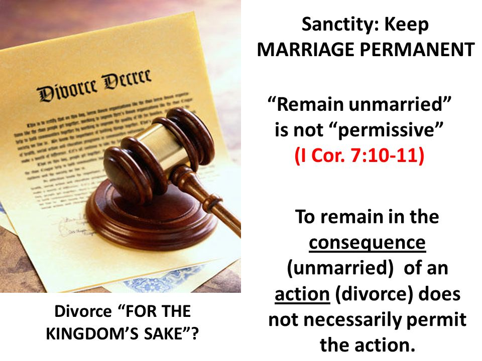 Divorce FOR THE KINGDOMS SAKE? Sanctity: Keep MARRIAGE PERMANENT Remain unmarried is not permissive (I Cor. 7:10-11) To remain in the consequence (unm
