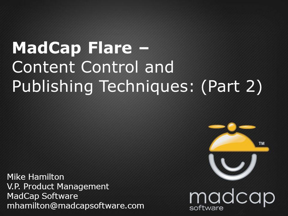 Mike Hamilton V.P. Product Management MadCap Software mhamilton@madcapsoftware.com MadCap Flare – Content Control and Publishing Techniques: (Part 2)