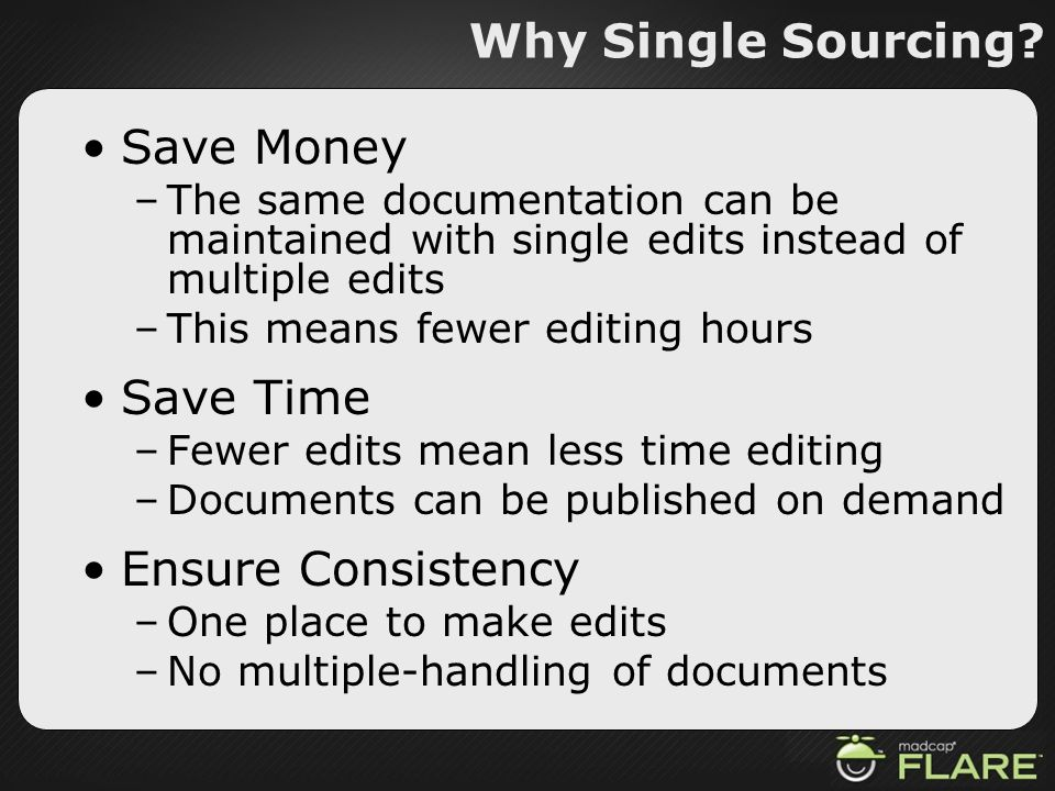 Why Single Sourcing? Save Money –The same documentation can be maintained with single edits instead of multiple edits –This means fewer editing hours