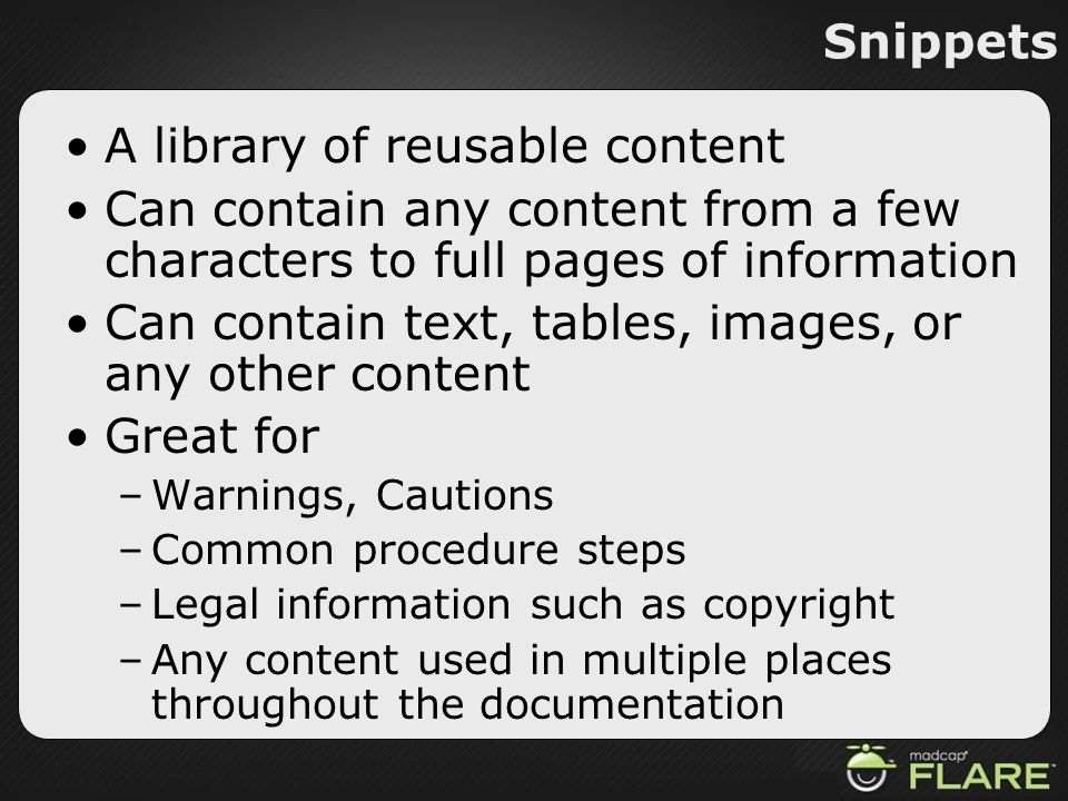 Snippets A library of reusable content Can contain any content from a few characters to full pages of information Can contain text, tables, images, or