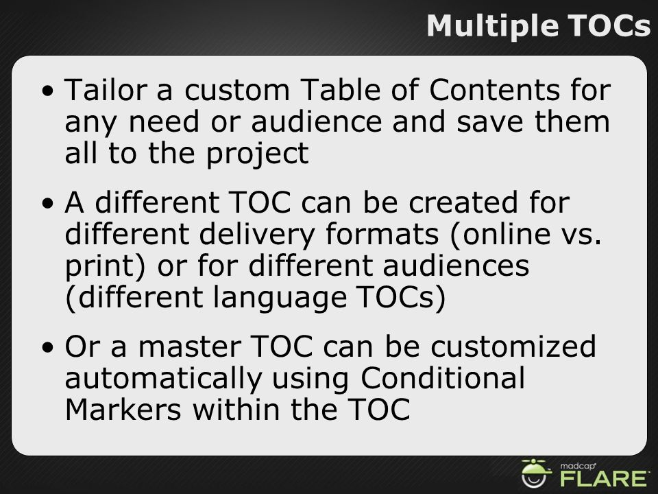 Multiple TOCs Tailor a custom Table of Contents for any need or audience and save them all to the project A different TOC can be created for different