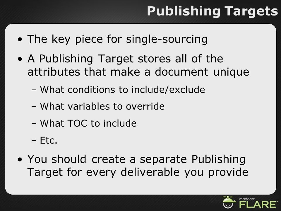 Publishing Targets The key piece for single-sourcing A Publishing Target stores all of the attributes that make a document unique –What conditions to