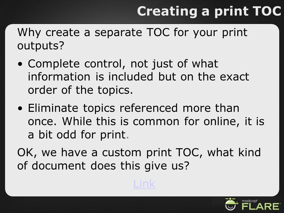 Creating a print TOC Why create a separate TOC for your print outputs? Complete control, not just of what information is included but on the exact ord