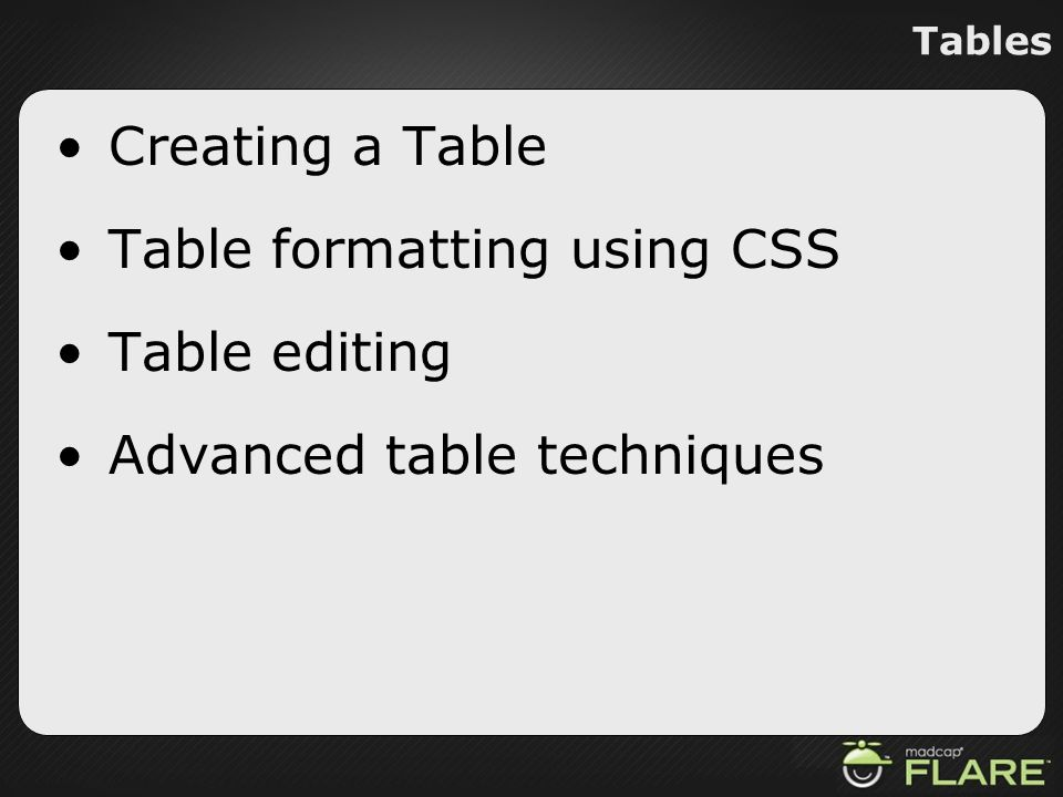 Tables Creating a Table Table formatting using CSS Table editing Advanced table techniques