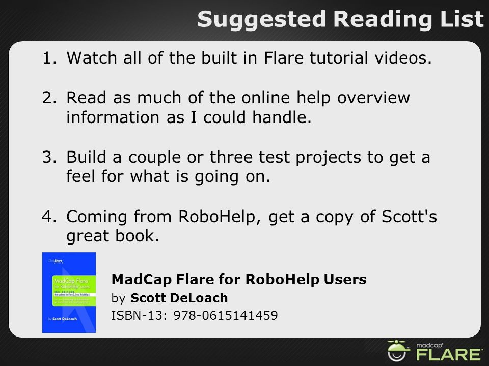 Suggested Reading List 1.Watch all of the built in Flare tutorial videos. 2.Read as much of the online help overview information as I could handle. 3.