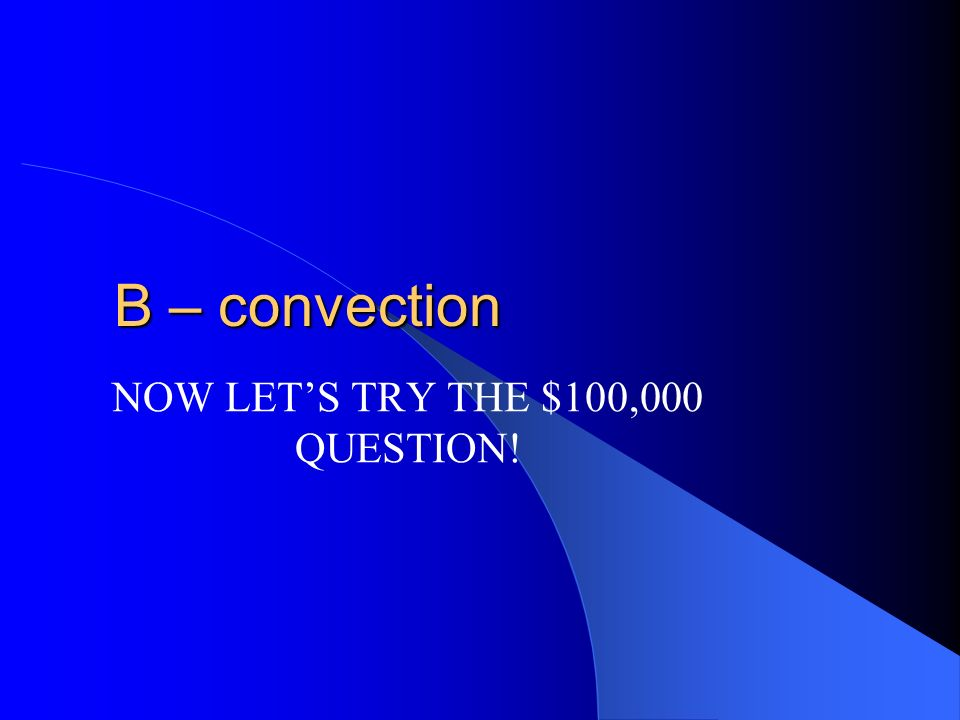 $25,000 Heat transferred by liquids and gases is called A – conduction B – convection C – radiation D – conservation