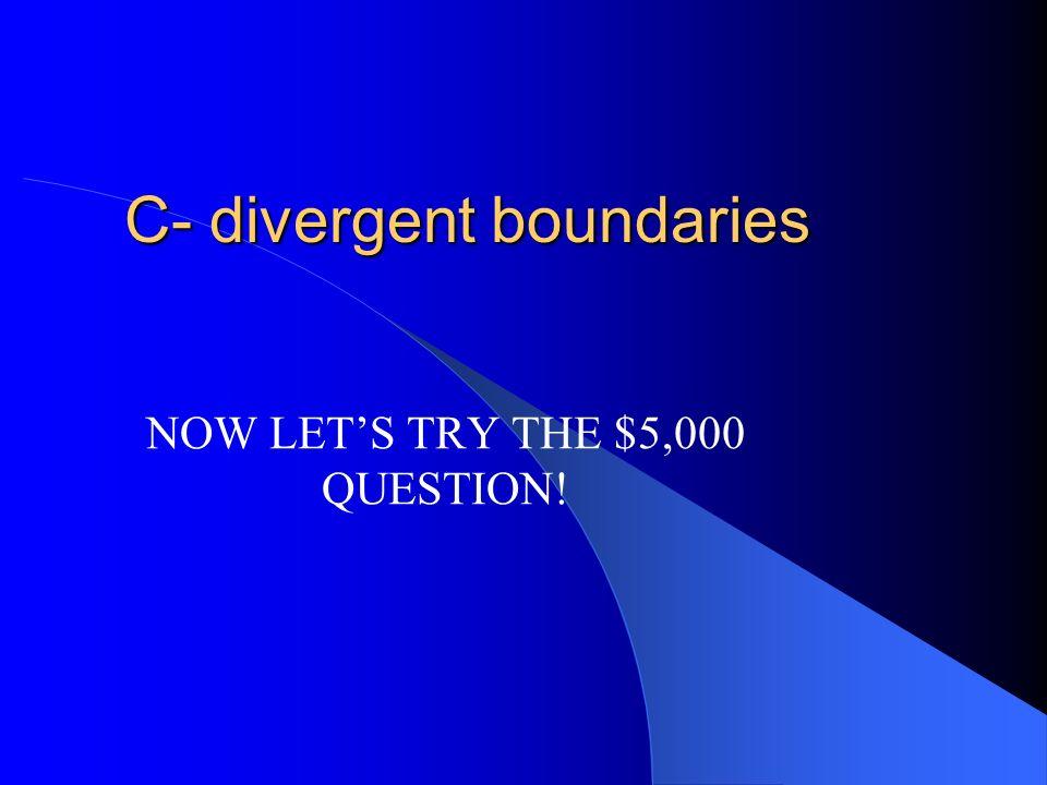 $2,000 Mid-ocean ridges are a result of A – subuction B – convergent boundaries C – divergent boundaries D – plate collisions