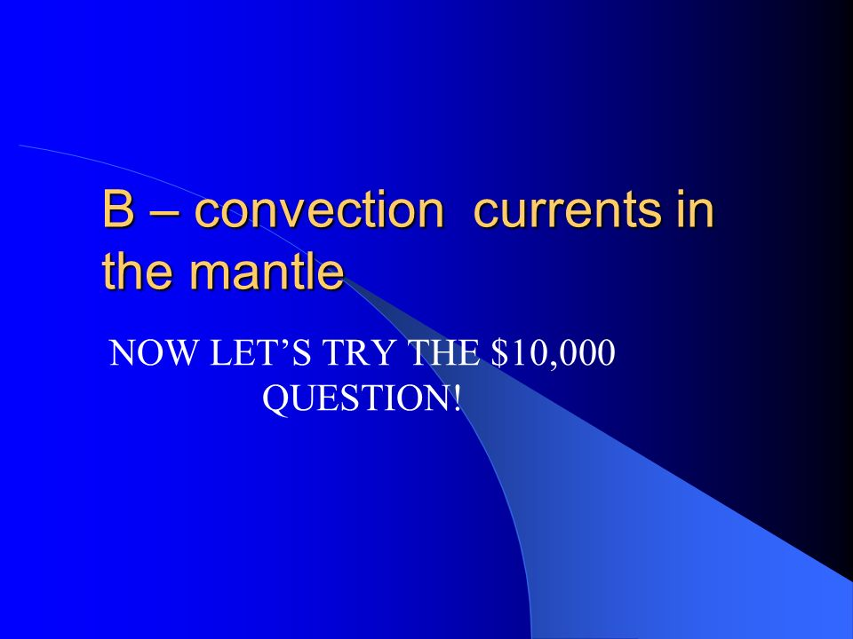 $5000 The tectonic plates of the earth move because of A – mountains pushing on each other B – convection currents in the mantle C – convection curren