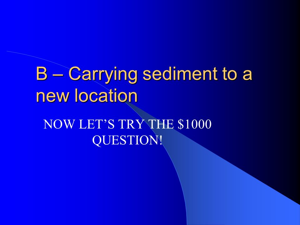 $500 Erosion is A – the breakdown of material on the earths surface. B – Carrying sediment to a new location C – Leaving sediment at a new location D