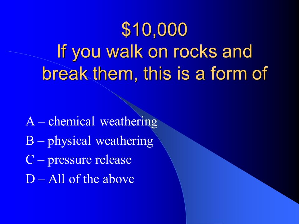 A – Acid dissolving rocks NOW LETS TRY THE $10,000 QUESTION!