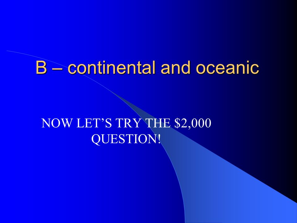 $1,000 The earth has two kinds of crusts, they are A – sea floor and continental. B – continental and oceanic. C – ocean plates and mountain plates. D