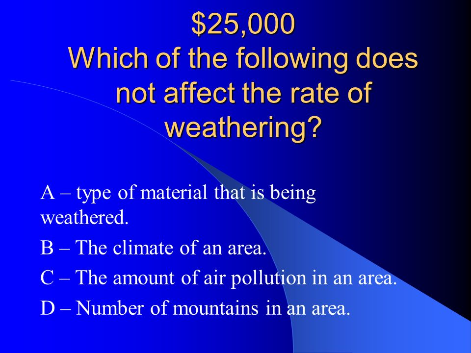 B – Physical weathering NOW LETS TRY THE $25,000 QUESTION!