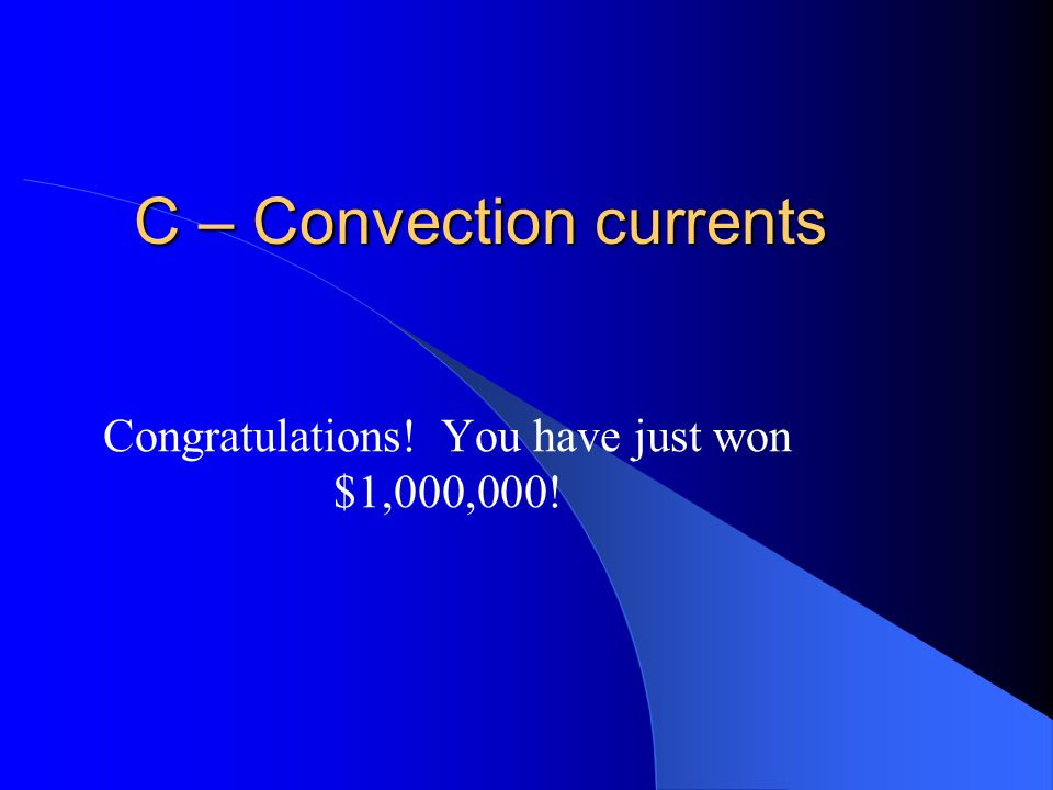 $1,000,000 The process that powers plate tectonics is A – radiation B – conduction currents C – convection currents D – subduction