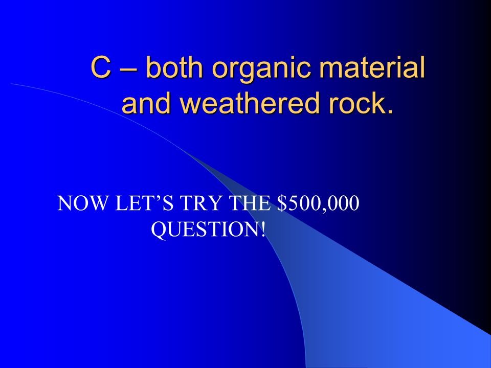 $100,000 Soil is made up of A – only weathered rock. B – only organic material. C – both organic material and weathered rock. D – only organic materia