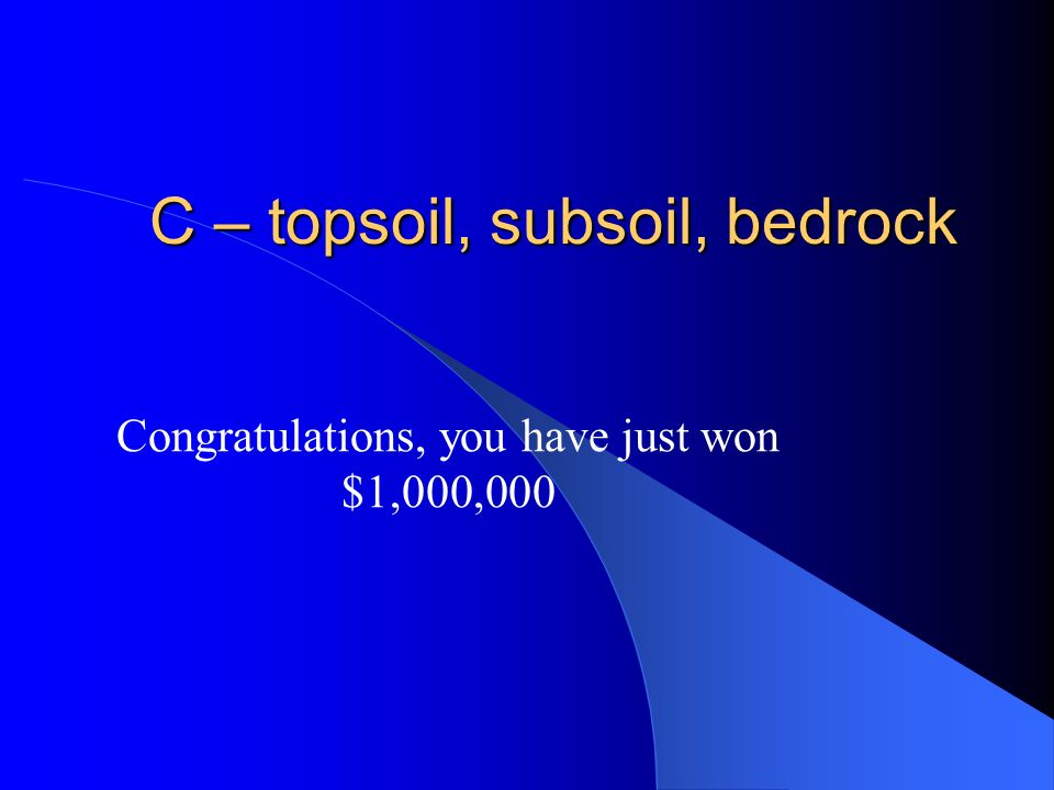 $1,000,000 From bottom to top, what are the soil horizons? A – bedrock, topsoil, subsoil B – topsoil, bedrock, subsoil C – topsoil, subsoil, bedrock D