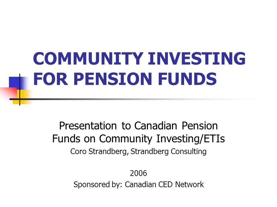 COMMUNITY INVESTING FOR PENSION FUNDS Presentation to Canadian Pension Funds on Community Investing/ETIs Coro Strandberg, Strandberg Consulting 2006 S