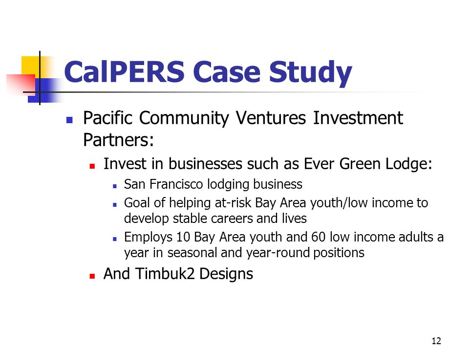 12 CalPERS Case Study Pacific Community Ventures Investment Partners: Invest in businesses such as Ever Green Lodge: San Francisco lodging business Go