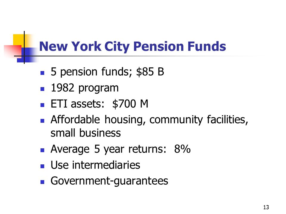 13 New York City Pension Funds 5 pension funds; $85 B 1982 program ETI assets: $700 M Affordable housing, community facilities, small business Average