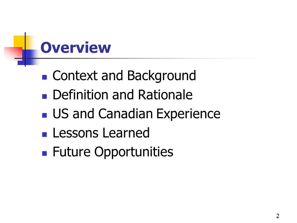 2 Overview Context and Background Definition and Rationale US and Canadian Experience Lessons Learned Future Opportunities