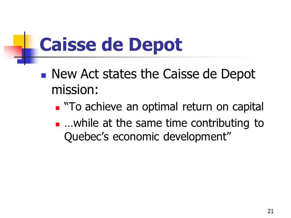 21 Caisse de Depot New Act states the Caisse de Depot mission: To achieve an optimal return on capital …while at the same time contributing to Quebecs