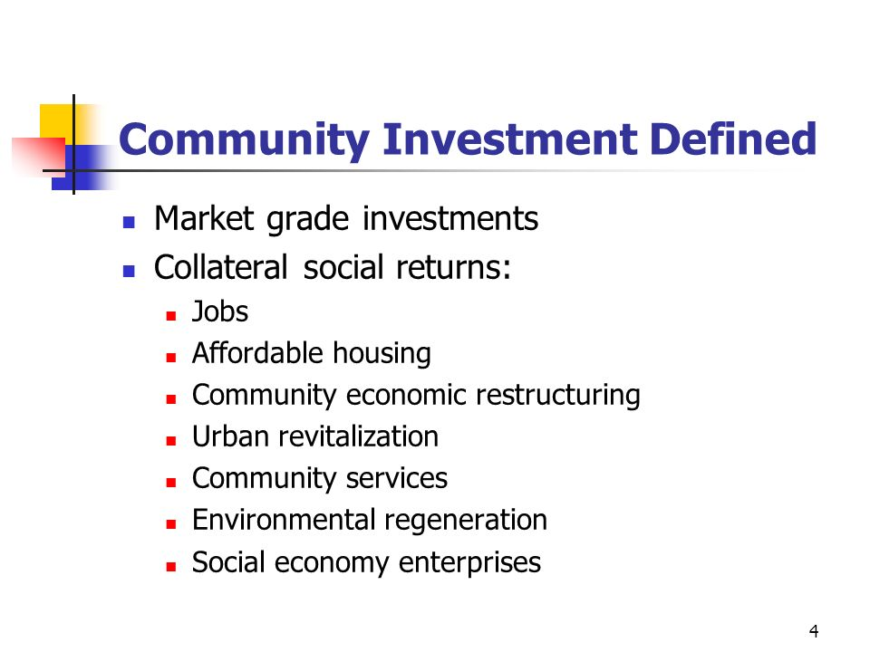 4 Community Investment Defined Market grade investments Collateral social returns: Jobs Affordable housing Community economic restructuring Urban revi