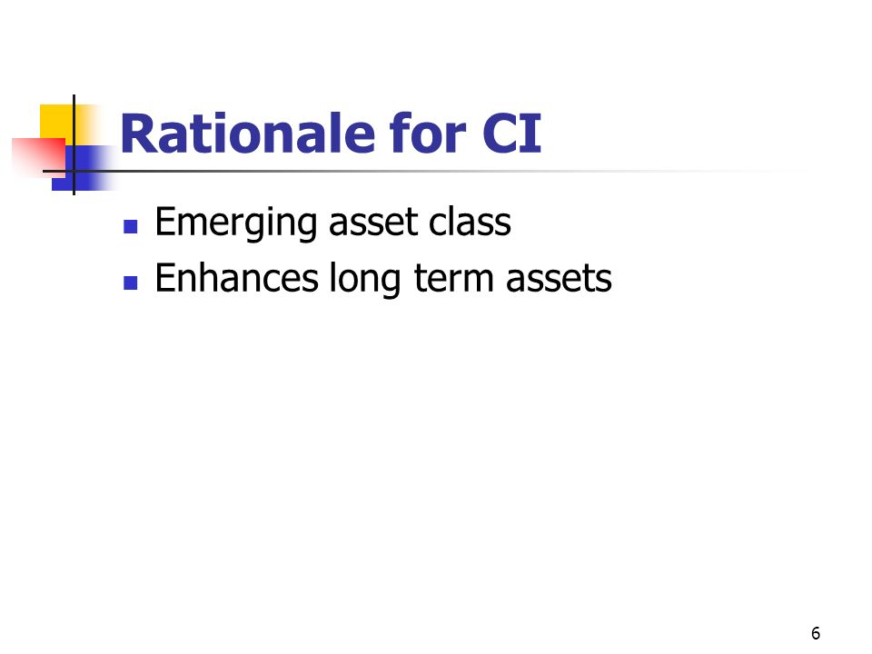 6 Rationale for CI Emerging asset class Enhances long term assets