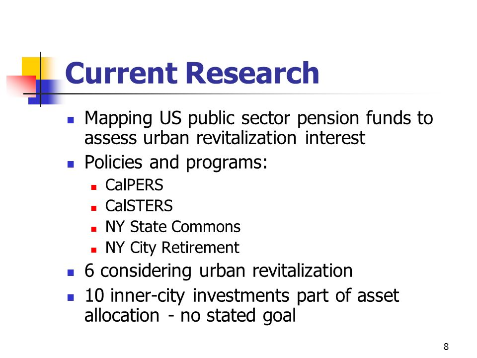 8 Current Research Mapping US public sector pension funds to assess urban revitalization interest Policies and programs: CalPERS CalSTERS NY State Com