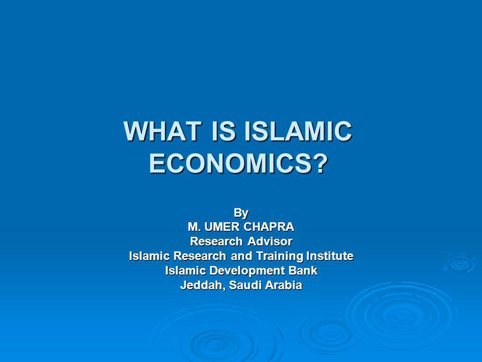 WHAT IS ISLAMIC ECONOMICS? By M. UMER CHAPRA Research Advisor Islamic Research and Training Institute Islamic Development Bank Jeddah, Saudi Arabia