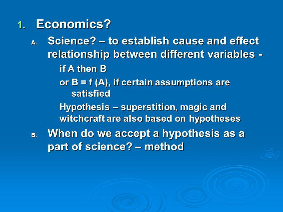 1. Economics? A. Science? – to establish cause and effect relationship between different variables - if A then B or B = f (A), if certain assumptions