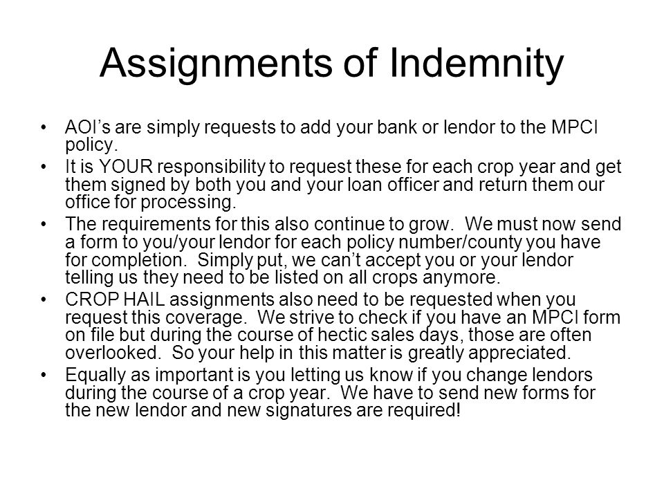 Assignments of Indemnity AOIs are simply requests to add your bank or lendor to the MPCI policy. It is YOUR responsibility to request these for each c