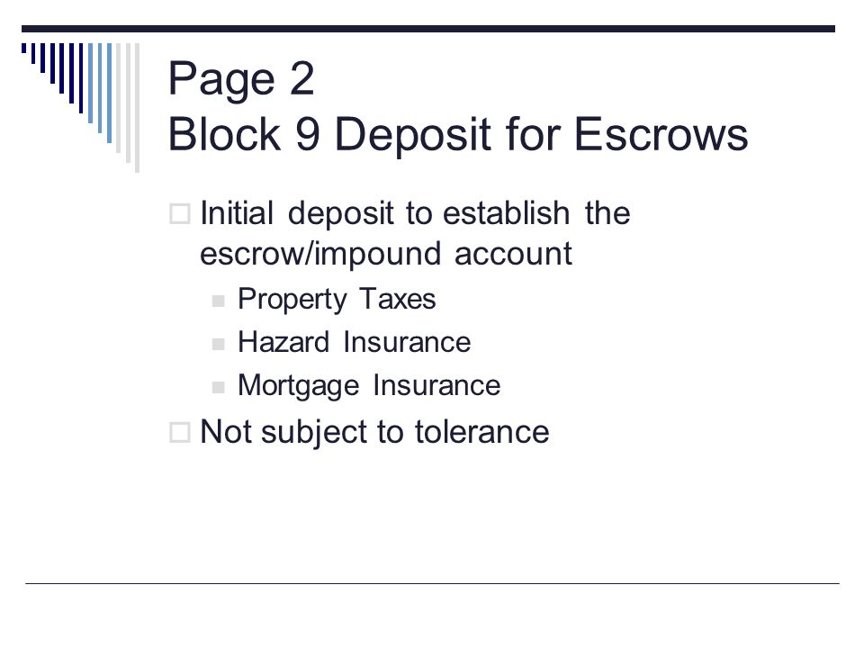 Page 2 Block 9 Deposit for Escrows Initial deposit to establish the escrow/impound account Property Taxes Hazard Insurance Mortgage Insurance Not subj