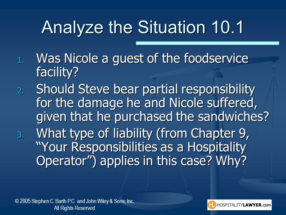 © 2005 Stephen C. Barth P.C. and John Wiley & Sons, Inc. All Rights Reserved Analyze the Situation 10.1 1. Was Nicole a guest of the foodservice facil