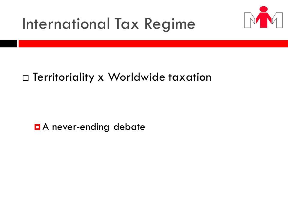 International Tax Regime Territoriality x Worldwide taxation A never-ending debate